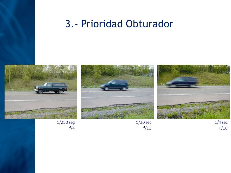 1/250 seg f/4 1/30 sec f/11 1/4 sec F/16 3.- Prioridad Obturador