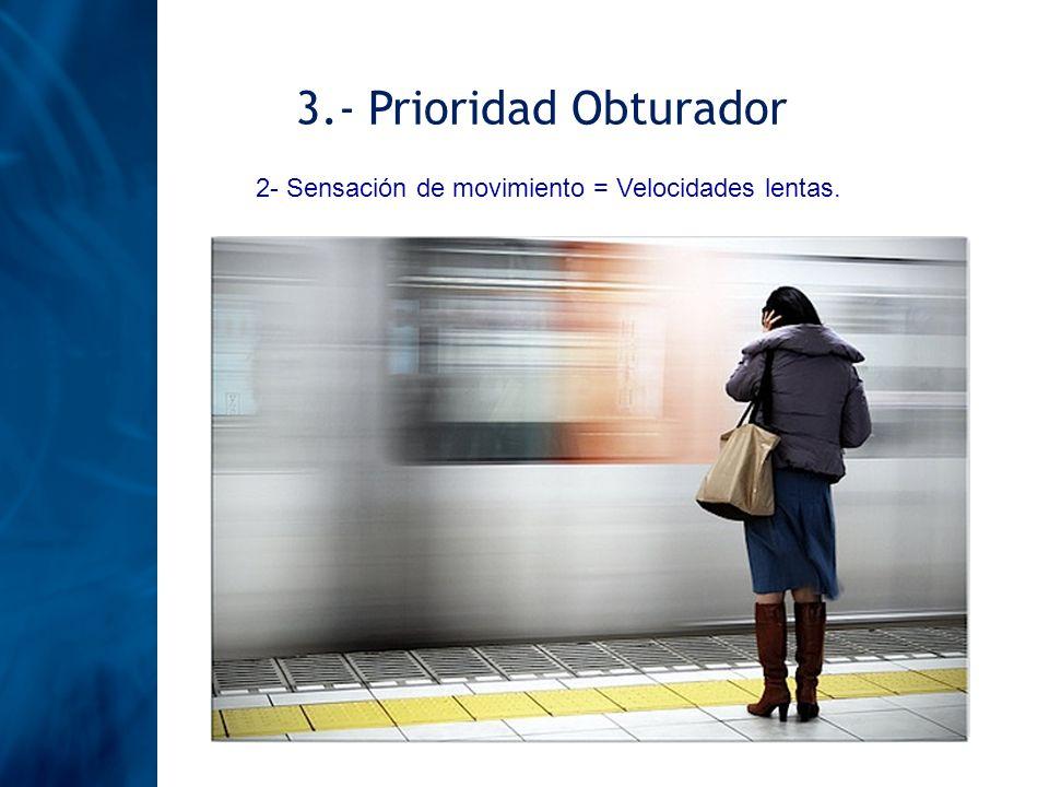 3.- Prioridad Obturador 2- Sensación de movimiento = Velocidades lentas.