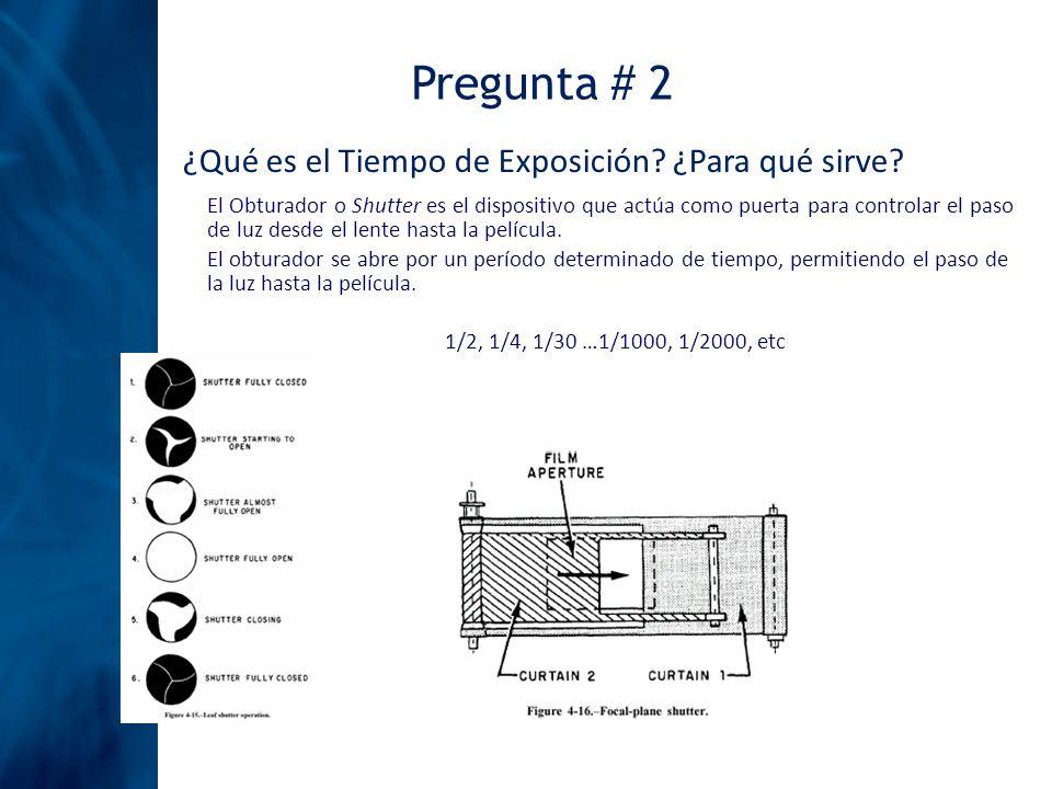 Pregunta # 2 ¿Qué es el Tiempo de Exposición? ¿Para qué sirve? El Obturador o Shutter es el dispositivo que actúa como puerta para controlar el paso d