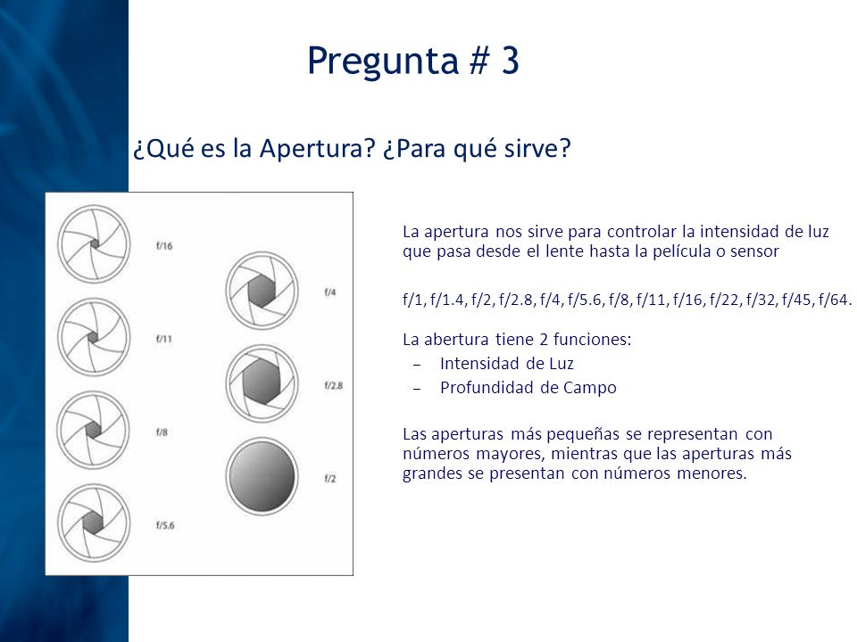Pregunta # 3 ¿Qué es la Apertura? ¿Para qué sirve? Las aperturas más pequeñas se representan con números mayores, mientras que las aperturas más grand