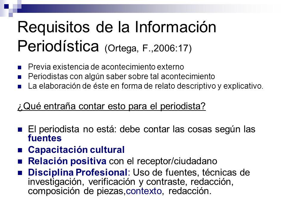 Requisitos de la Información Periodística (Ortega, F.,2006:17) Previa existencia de acontecimiento externo Periodistas con algún saber sobre tal acontecimiento La elaboración de éste en forma de relato descriptivo y explicativo.
