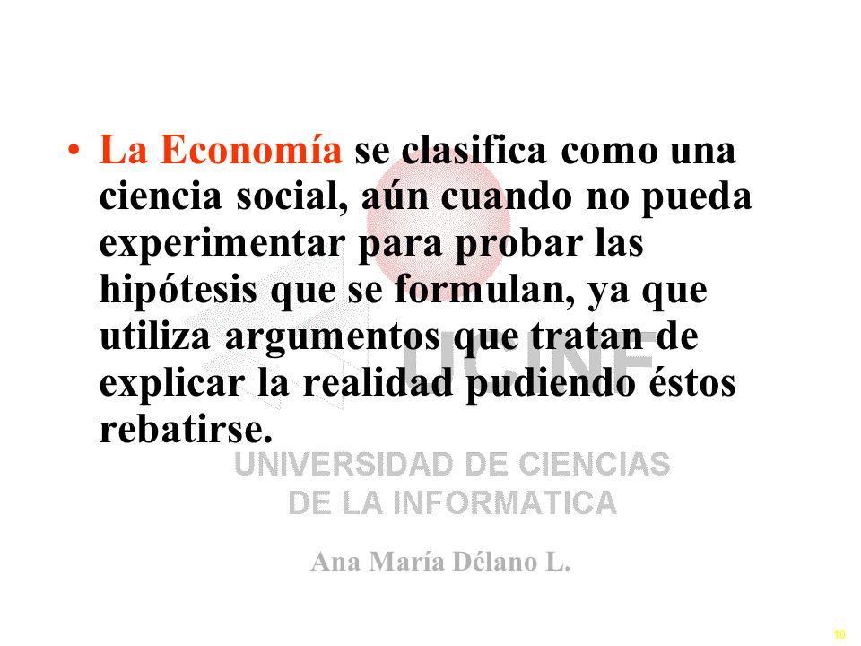 Ana María Délano L. 10 La Economía se clasifica como una ciencia social, aún cuando no pueda experimentar para probar las hipótesis que se formulan, y