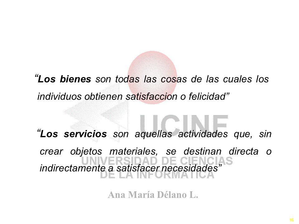 Ana María Délano L. 16 Los Bienes y Servicios I Los bienes son todas las cosas de las cuales los individuos obtienen satisfaccion o felicidad Los serv