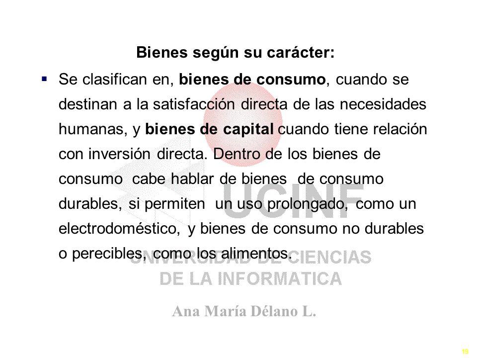 Ana María Délano L. 19 Se clasifican en, bienes de consumo, cuando se destinan a la satisfacción directa de las necesidades humanas, y bienes de capit