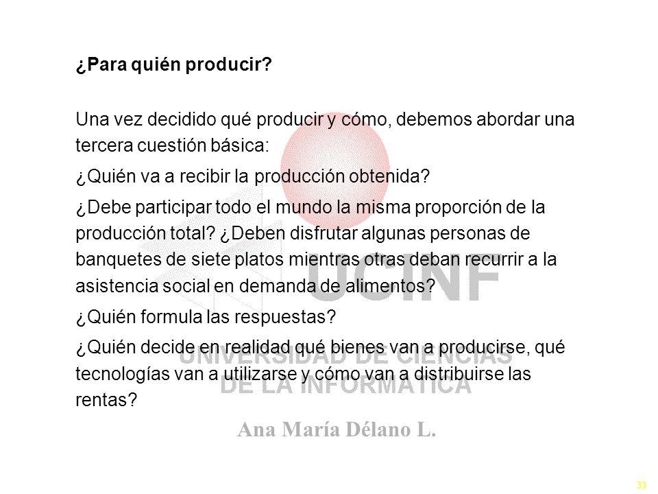Ana María Délano L. 33 ¿Para quién producir? Una vez decidido qué producir y cómo, debemos abordar una tercera cuestión básica: ¿Quién va a recibir la