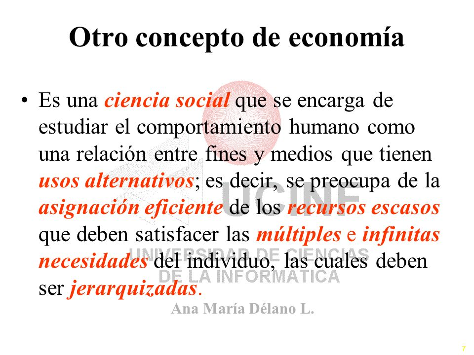 Ana María Délano L. 7 Otro concepto de economía Es una ciencia social que se encarga de estudiar el comportamiento humano como una relación entre fine