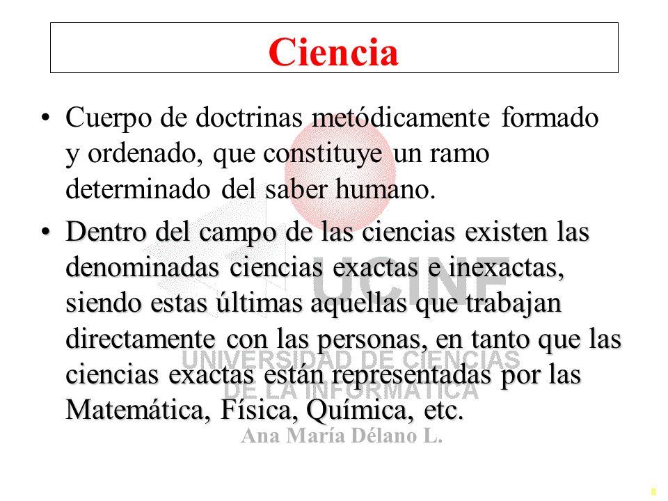Ana María Délano L. 8 Ciencia Cuerpo de doctrinas metódicamente formado y ordenado, que constituye un ramo determinado del saber humano. Dentro del ca