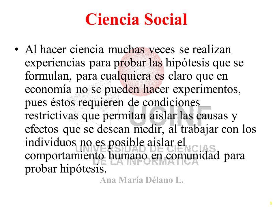 Ana María Délano L. 9 Ciencia Social Al hacer ciencia muchas veces se realizan experiencias para probar las hipótesis que se formulan, para cualquiera