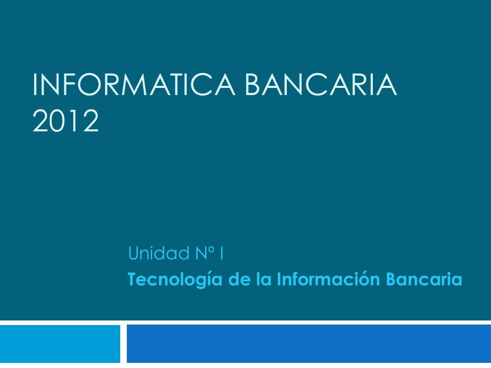 INFORMATICA BANCARIA 2012 Unidad Nº I Tecnología de la Información Bancaria