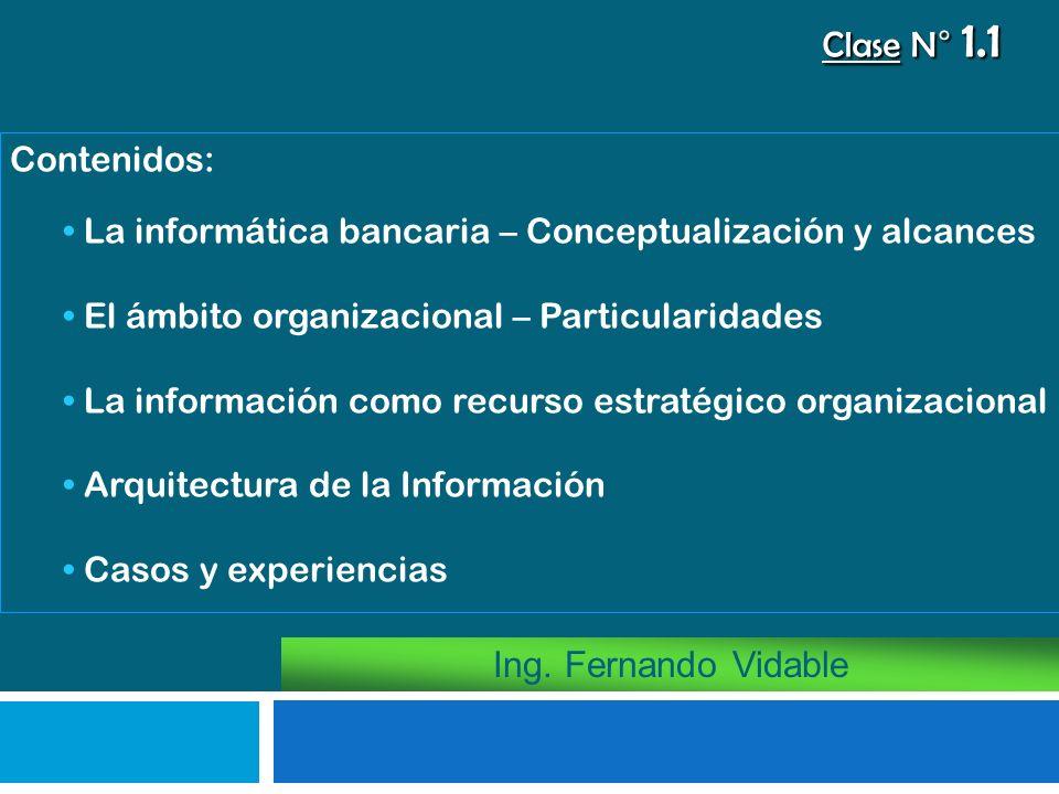 Ing. Fernando Vidable Contenidos: La informática bancaria – Conceptualización y alcances El ámbito organizacional – Particularidades La información co
