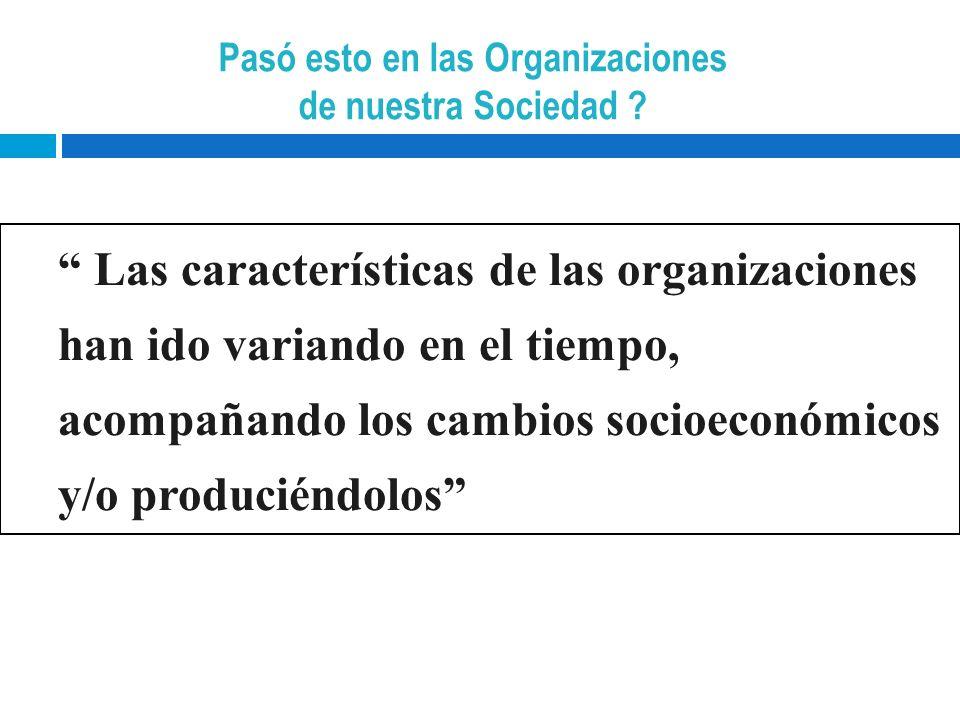 Las características de las organizaciones han ido variando en el tiempo, acompañando los cambios socioeconómicos y/o produciéndolos Pasó esto en las O
