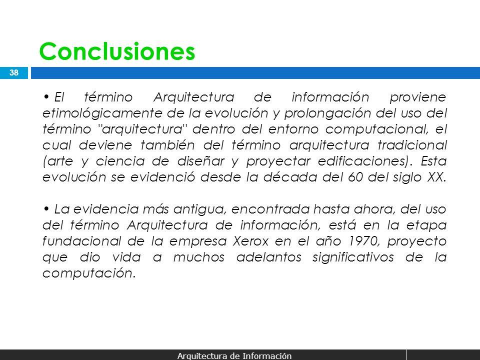 38 Arquitectura de Información Conclusiones El término Arquitectura de información proviene etimológicamente de la evolución y prolongación del uso de
