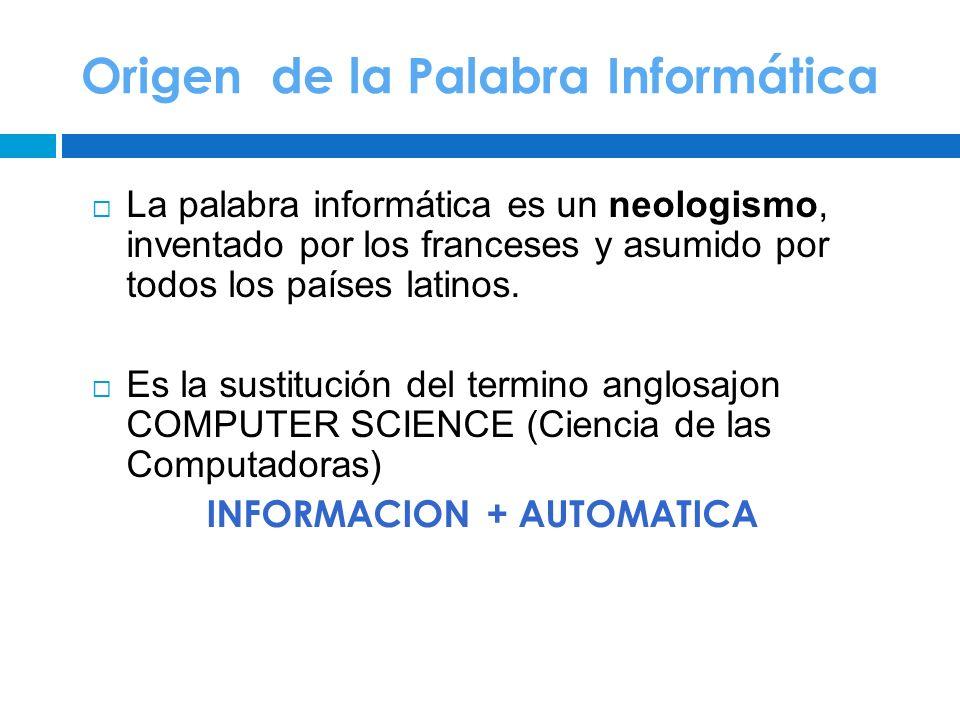 Origen de la Palabra Informática La palabra informática es un neologismo, inventado por los franceses y asumido por todos los países latinos. Es la su