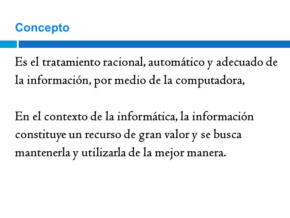 Concepto Es el tratamiento racional, automático y adecuado de la información, por medio de la computadora, En el contexto de la informática, la inform