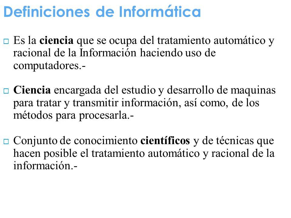 Definiciones de Informática Es la ciencia que se ocupa del tratamiento automático y racional de la Información haciendo uso de computadores.- Ciencia