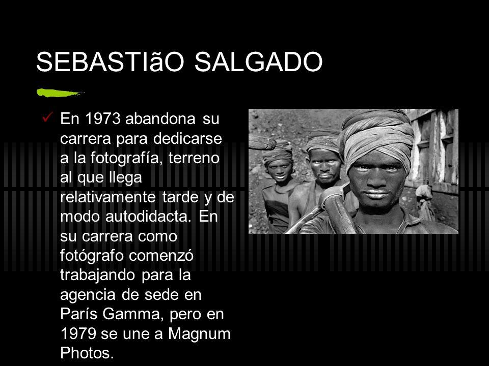 SEBASTIãO SALGADO En 1973 abandona su carrera para dedicarse a la fotografía, terreno al que llega relativamente tarde y de modo autodidacta. En su ca