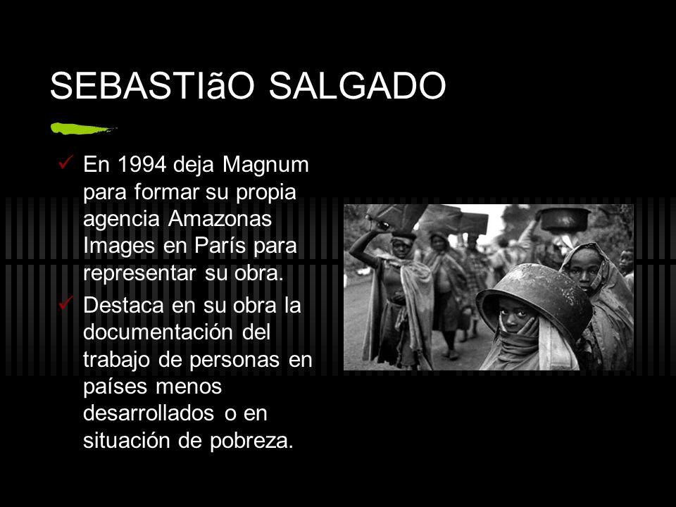 SEBASTIãO SALGADO En 1994 deja Magnum para formar su propia agencia Amazonas Images en París para representar su obra. Destaca en su obra la documenta