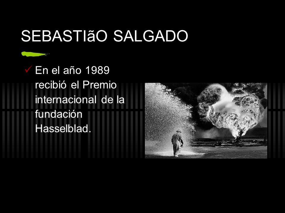 SEBASTIãO SALGADO En el año 1989 recibió el Premio internacional de la fundación Hasselblad.