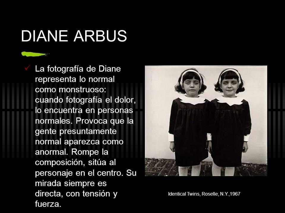DIANE ARBUS La fotografía de Diane representa lo normal como monstruoso: cuando fotografía el dolor, lo encuentra en personas normales. Provoca que la