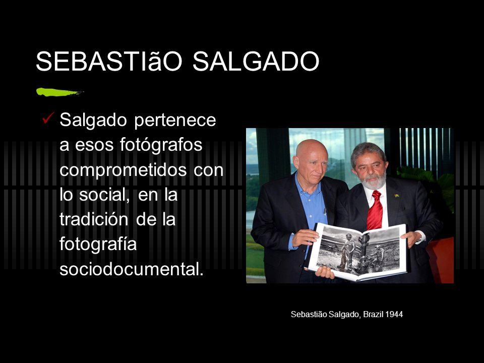 SEBASTIãO SALGADO Salgado pertenece a esos fotógrafos comprometidos con lo social, en la tradición de la fotografía sociodocumental. Sebastião Salgado