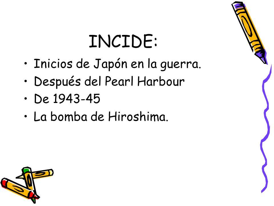 INCIDE: Inicios de Japón en la guerra. Después del Pearl Harbour De 1943-45 La bomba de Hiroshima.