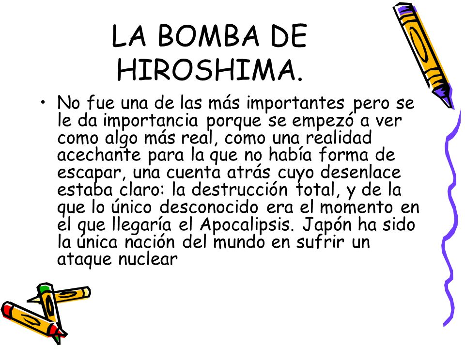 LA BOMBA DE HIROSHIMA. No fue una de las más importantes pero se le da importancia porque se empezó a ver como algo más real, como una realidad acecha