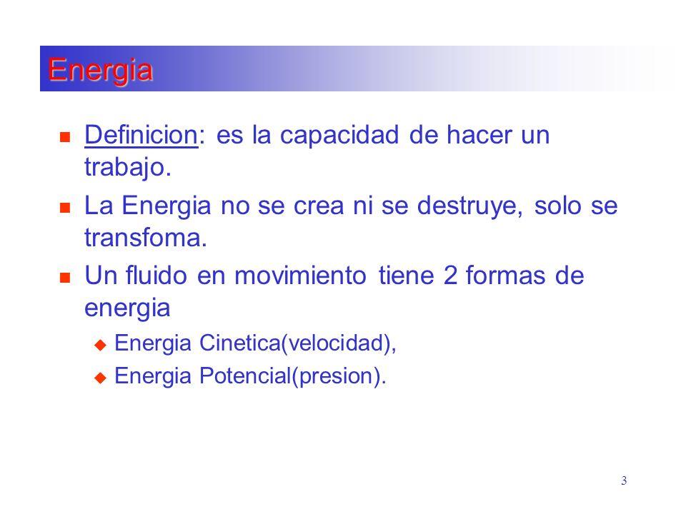 3 Energia n Definicion: es la capacidad de hacer un trabajo. n La Energia no se crea ni se destruye, solo se transfoma. n Un fluido en movimiento tien