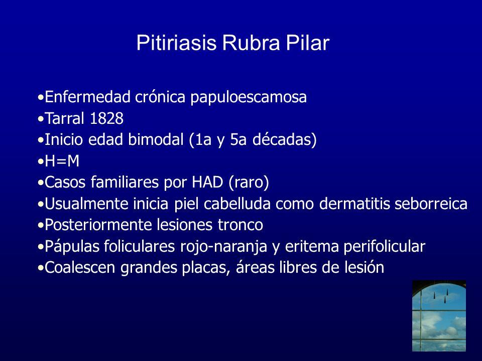 Pitiriasis Rubra Pilar Enfermedad crónica papuloescamosa Tarral 1828 Inicio edad bimodal (1a y 5a décadas) H=M Casos familiares por HAD (raro) Usualme