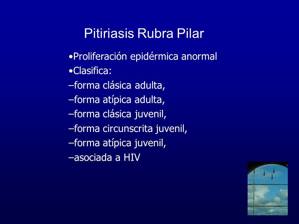 Pitiriasis Rubra Pilar Proliferación epidérmica anormal Clasifica: –forma clásica adulta, –forma atípica adulta, –forma clásica juvenil, –forma circun