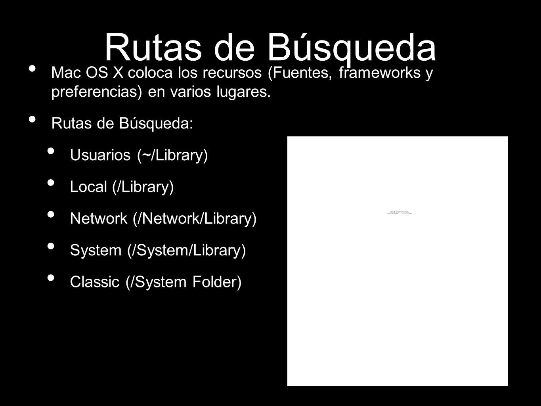 Rutas de Búsqueda Mac OS X coloca los recursos (Fuentes, frameworks y preferencias) en varios lugares. Rutas de Búsqueda: Usuarios (~/Library) Local (