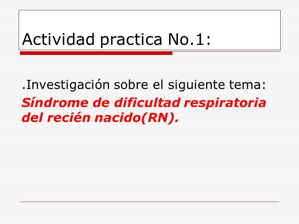 Actividad practica No.1:.Investigación sobre el siguiente tema: Síndrome de dificultad respiratoria del recién nacido(RN).
