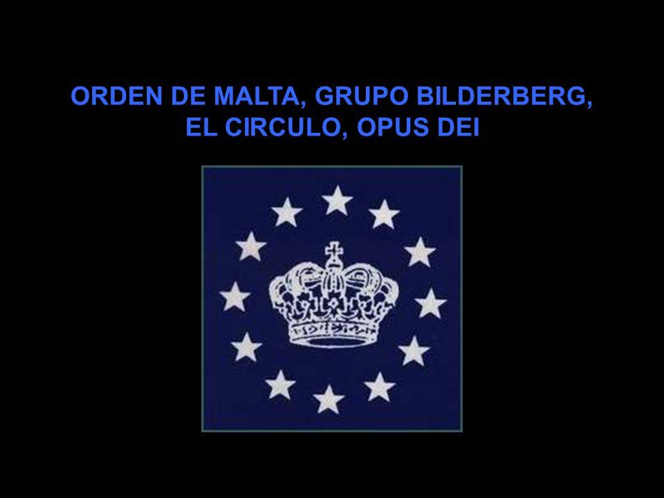 ORDEN DE MALTA, GRUPO BILDERBERG, EL CIRCULO, OPUS DEI