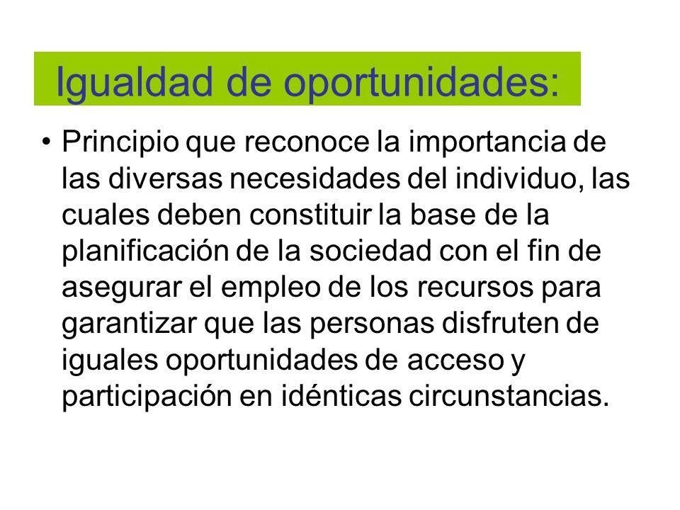 Igualdad de oportunidades: Principio que reconoce la importancia de las diversas necesidades del individuo, las cuales deben constituir la base de la