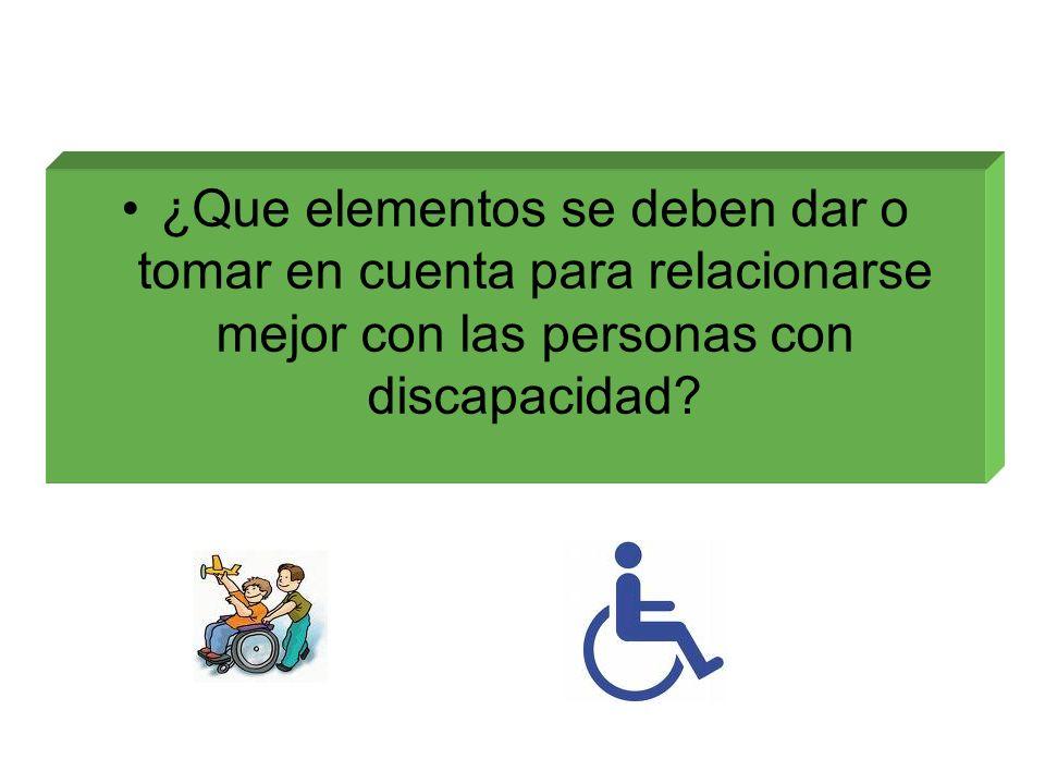 ¿Que elementos se deben dar o tomar en cuenta para relacionarse mejor con las personas con discapacidad?