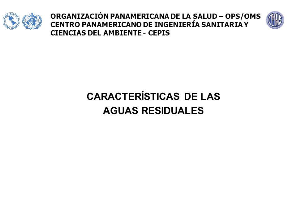 CARACTERÍSTICAS DE LAS AGUAS RESIDUALES ORGANIZACIÓN PANAMERICANA DE LA SALUD – OPS/OMS CENTRO PANAMERICANO DE INGENIERÍA SANITARIA Y CIENCIAS DEL AMB