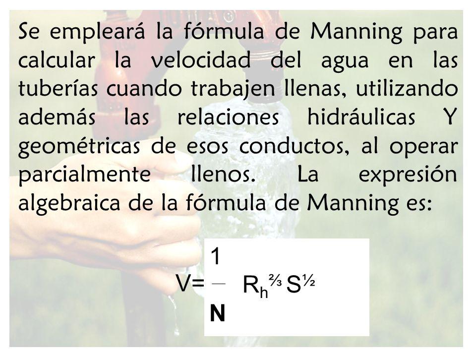 Se empleará la fórmula de Manning para calcular la velocidad del agua en las tuberías cuando trabajen llenas, utilizando además las relaciones hidrául