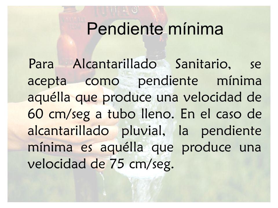 Pendiente mínima Para Alcantarillado Sanitario, se acepta como pendiente mínima aquélla que produce una velocidad de 60 cm/seg a tubo lleno. En el cas