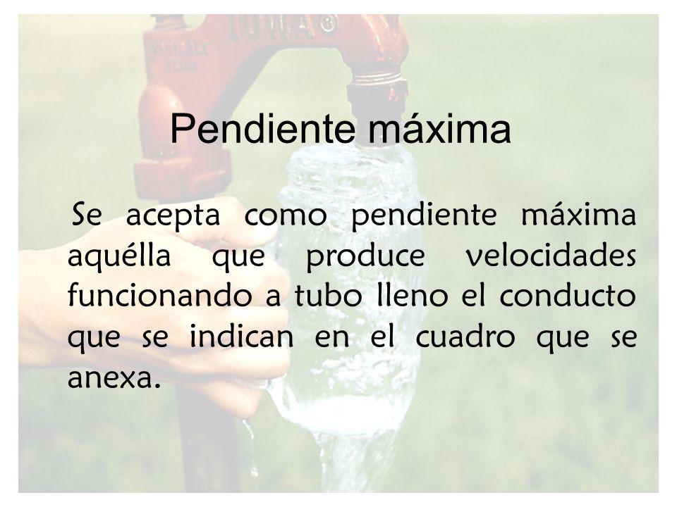Pendiente máxima Se acepta como pendiente máxima aquélla que produce velocidades funcionando a tubo lleno el conducto que se indican en el cuadro que