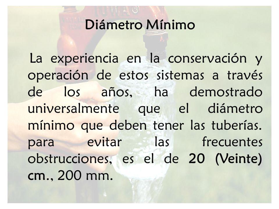 Diámetro Mínimo La experiencia en la conservación y operación de estos sistemas a través de los años, ha demostrado universalmente que el diámetro mín