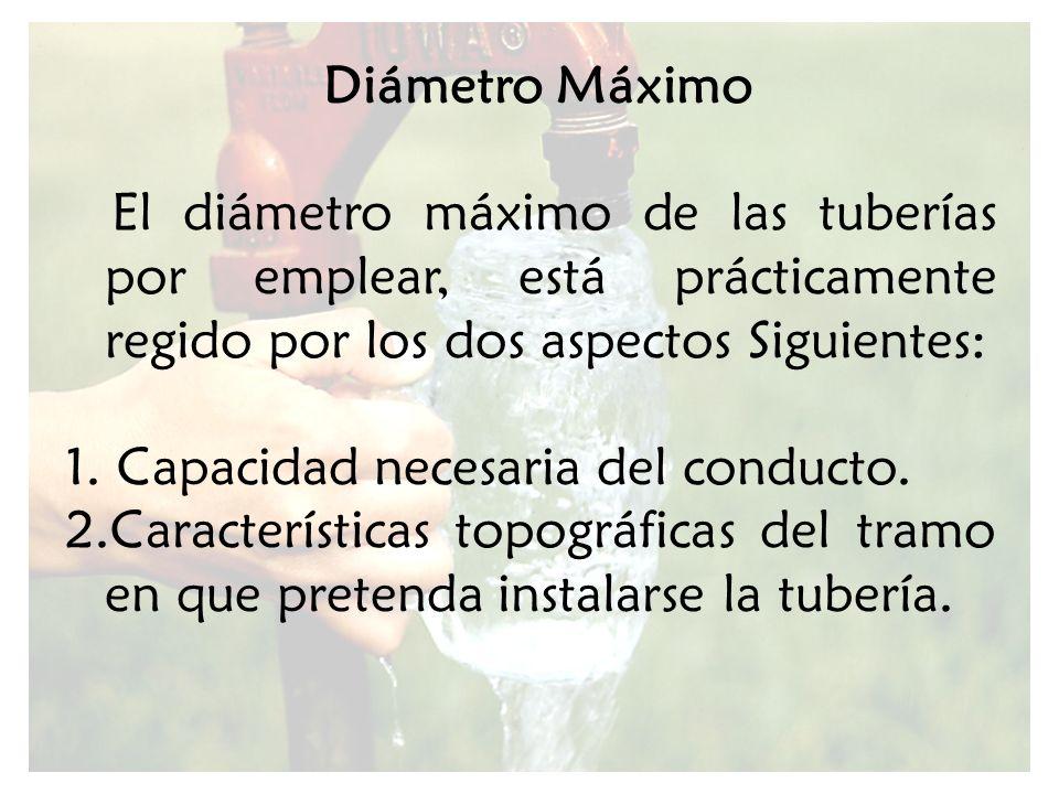 Diámetro Máximo El diámetro máximo de las tuberías por emplear, está prácticamente regido por los dos aspectos Siguientes: 1. Capacidad necesaria del