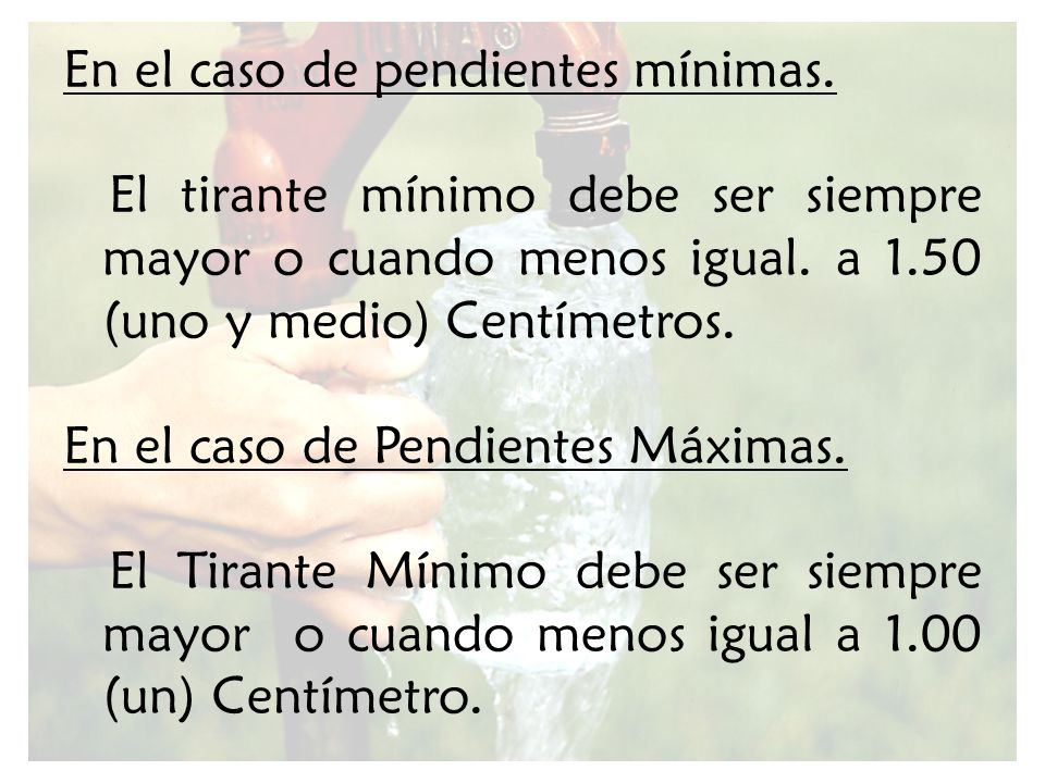 En el caso de pendientes mínimas. El tirante mínimo debe ser siempre mayor o cuando menos igual. a 1.50 (uno y medio) Centímetros. En el caso de Pendi