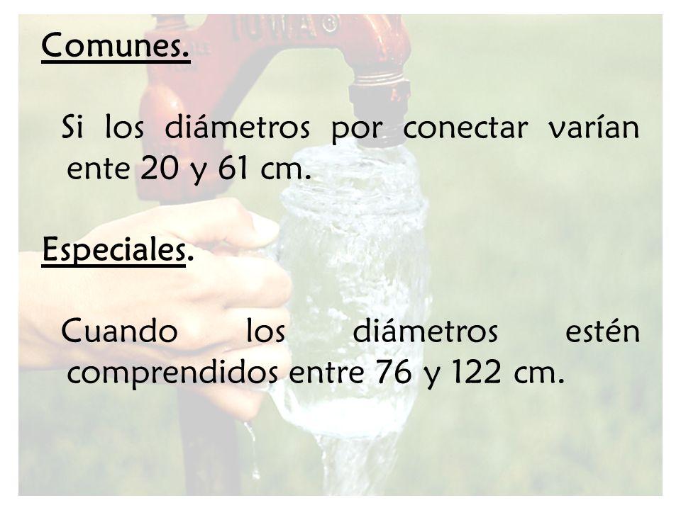 Comunes. Si los diámetros por conectar varían ente 20 y 61 cm. Especiales. Cuando los diámetros estén comprendidos entre 76 y 122 cm.