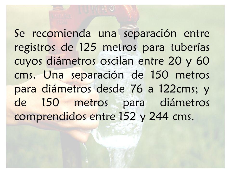 Se recomienda una separación entre registros de 125 metros para tuberías cuyos diámetros oscilan entre 20 y 60 cms. Una separación de 150 metros para