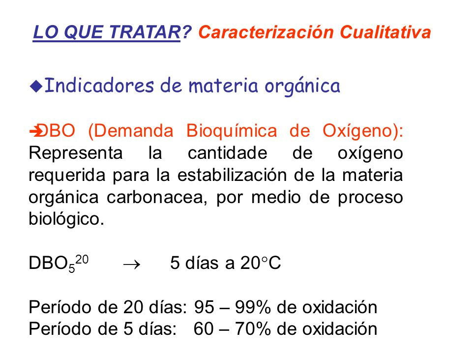 LO QUE TRATAR? Caracterización Cualitativa Indicadores de materia orgánica DBO (Demanda Bioquímica de Oxígeno): Representa la cantidade de oxígeno req