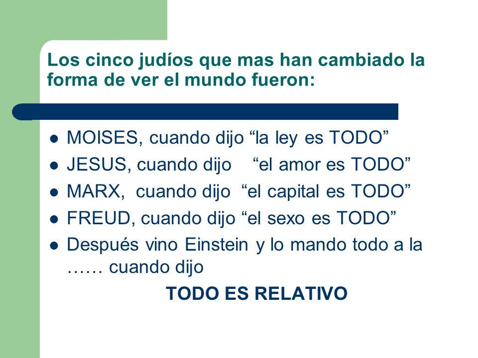 Los cinco judíos que mas han cambiado la forma de ver el mundo fueron: MOISES, cuando dijo la ley es TODO JESUS, cuando dijo el amor es TODO MARX, cua