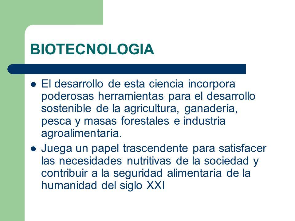 BIOTECNOLOGIA El desarrollo de esta ciencia incorpora poderosas herramientas para el desarrollo sostenible de la agricultura, ganadería, pesca y masas