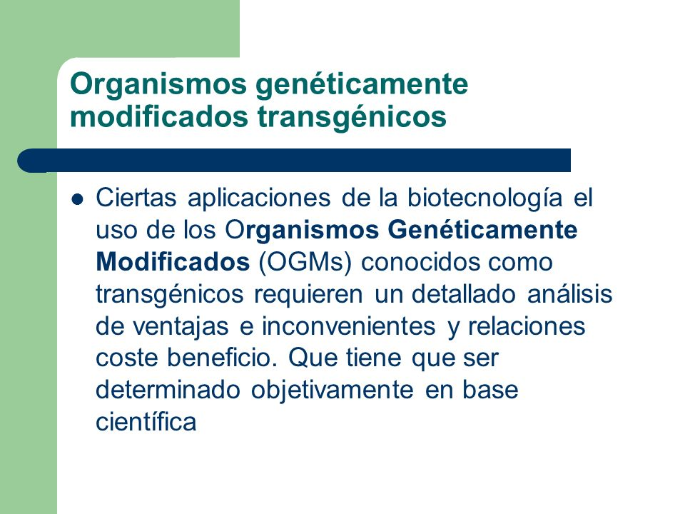 Organismos genéticamente modificados transgénicos Ciertas aplicaciones de la biotecnología el uso de los Organismos Genéticamente Modificados (OGMs) c