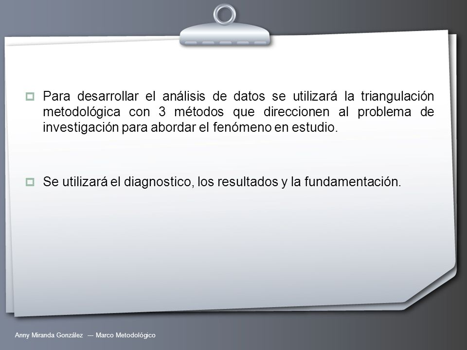 Anny Miranda González --- Marco Metodológico Para desarrollar el análisis de datos se utilizará la triangulación metodológica con 3 métodos que direcc