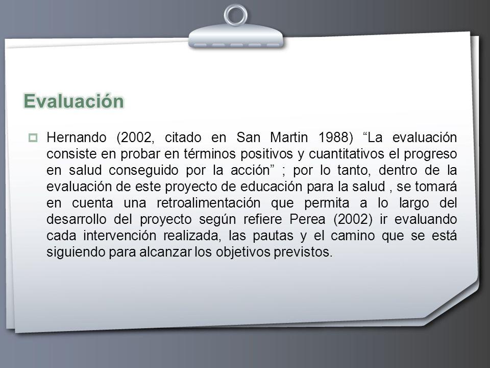 Hernando (2002, citado en San Martin 1988) La evaluación consiste en probar en términos positivos y cuantitativos el progreso en salud conseguido por