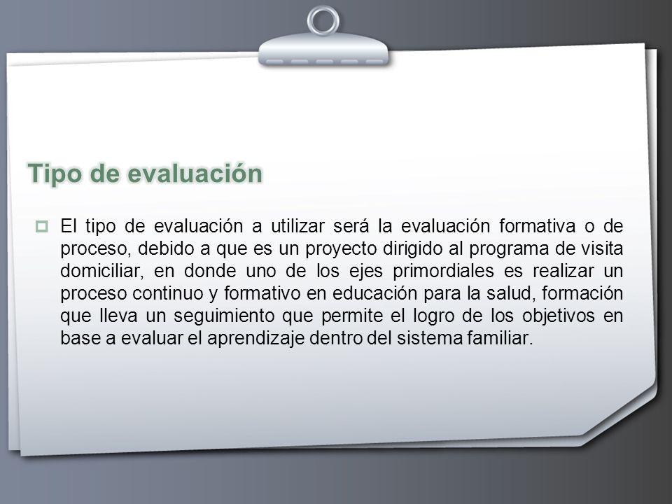 El tipo de evaluación a utilizar será la evaluación formativa o de proceso, debido a que es un proyecto dirigido al programa de visita domiciliar, en